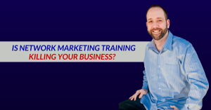 Is Network Marketing Training Killing Your Business?