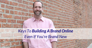 Key's To Building A Brand Online Even If You're Brand New