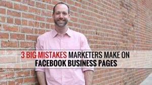 3 Big Mistakes Marketers Make On Facebook Business Pages