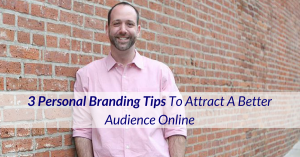 3 Personal Branding Tips To Attract The Perfect Audience