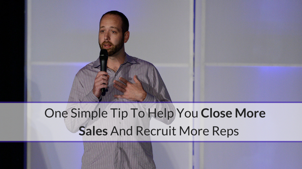 One Simple Tip To Help You Close More Sales & Recruit More Reps